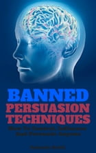 Banned Persuasion Techniques: How To Control, Influence And Persuade Anyone by Antonio Gotti