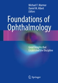 Foundations of Ophthalmology: Great Insights that Established the Discipline