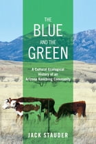 The Blue and the Green: A Cultural Ecological History of an Arizona Ranching Community by Jack Stauder