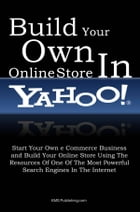 Build Your Own Online Store In Yahoo: Start Your Own eCommerce Business and Build Your Online Store Using The Resources Of One Of The Most by KMS Publishing
