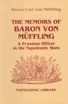 Memoirs Of Baron Von Muffling: A Prussian Officer in the Napoleonic Wars by Baron Von Muffling