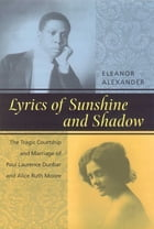 Lyrics of Sunshine and Shadow: The Tragic Courtship and Marriage of Paul Laurence Dunbar and Alice Ruth Moore by Eleanor Alexander