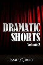Dramatic Shorts: Volume 2 by James Quince