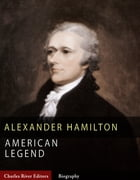 American Legends: The Life of Alexander Hamilton by Charles River Editors