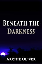 Beneath the Darkness by Archie Oliver