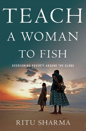 Teach a Woman to Fish Overcoming Poverty Around the Globe