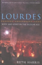 Lourdes: Body And Spirit in the Secular Age by Ruth Harris