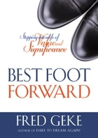 Best Foot Forward: Stepping into a Life of Value and Significance by Fred Geke