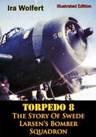 TORPEDO 8 — The Story Of Swede Larsen's Bomber Squadron [Illustrated Edition] by Ira Wolfert