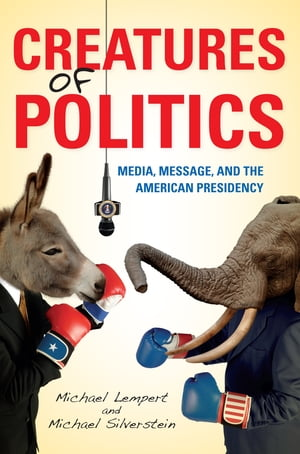 Creatures of Politics Media,  Message,  and the American Presidency