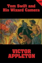 Tom Swift #14: Tom Swift and His Wizard Camera: Thrilling Adventures While Taking Moving Pictures by Victor Appleton