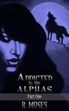 Addicted to the Alphas: Part One by R. Moses