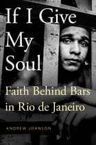 If I Give My Soul: Faith Behind Bars in Rio de Janeiro by Andrew Johnson