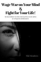 Wage War on Your Mind & Fight for Your Life!: My blueprint to win the battle in my mind & conquer depression by Meadows Niki