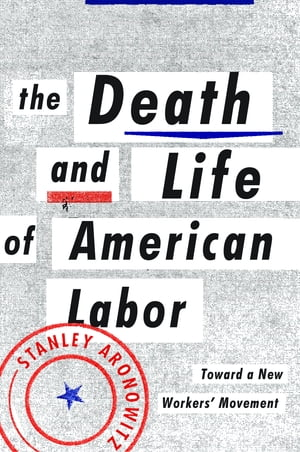 The Death and Life of American Labor Toward a New Workers' Movement