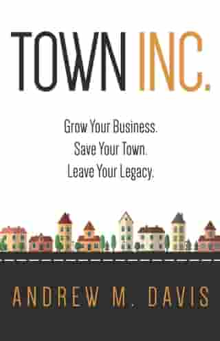 Town INC.: Grow Your Business. Save Your Town. Leave Your Legacy. by Andrew Davis
