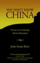 You Don't Know China: Twenty-two Enduring Myths Debunked by John Grant Ross