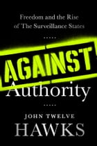 Against Authority: Freedom and the Rise of the Surveillance States by John Twelve Hawks