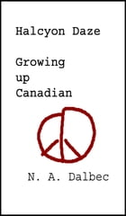 Halcyon Daze: Growing up Canadian by N. A. Dalbec