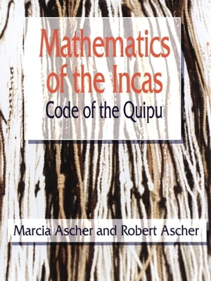 Mathematics of the Incas: Code of the Quipu by Marcia Ascher