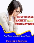 How to Ease Anxiety and Panic Attacks and Free Yourself from them by Philippe Brioud
