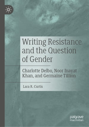 Writing Resistance and the Question of Gender: Charlotte Delbo, Noor Inayat Khan, and Germaine Tillion by Lara R. Curtis