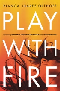 Play with Fire: Discovering Fierce Faith, Unquenchable Passion and a Life-Giving God