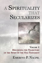 A Spirituality That Secularizes Volume 1: Discerning the Trajectory of the Spirit in the Old Testament by Emerito P. Nacpil