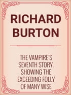 The Vampire's Seventh Story. Showing the Exceeding Folly of Many Wise Fools. by Richard Burton