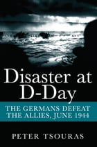 Disaster at D-Day: The Germans Defeat the Allies, June 1944 by Peter  Tsouras
