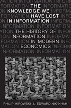 The Knowledge We Have Lost in Information: The History of Information in Modern Economics by Philip Mirowski