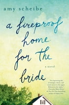 A Fireproof Home for the Bride: A Novel by Amy Scheibe