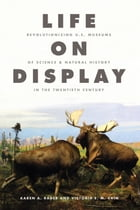 Life on Display: Revolutionizing U.S. Museums of Science and Natural History in the Twentieth Century by Karen A. Rader