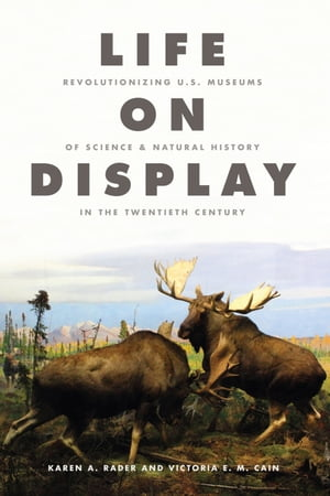 Life on Display Revolutionizing U.S. Museums of Science and Natural History in the Twentieth Century