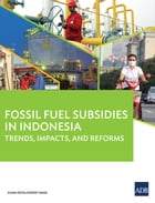 Fossil Fuel Subsidies in Indonesia: Trends, Impacts, and Reforms