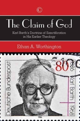 Book Claim of God, The: Karl Barth's Doctrine of Sanctification in His Earlier Theology by Worthington, Ethan