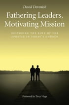 Fathering Leaders Motivating Mission: Restoring the Role of the Apostle in Todays Church by David Devenish