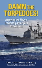 Damn the Torpedos!: Applying the Navy's Leadership Principles to Business by P. Alexander Fraser