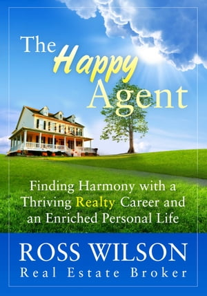 The Happy Agent: Finding Harmony with a Thriving Realty Career and an Enriched Personal Life by Ross Wilson
