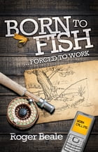 Born to Fish Forced to Work by Roger Beale