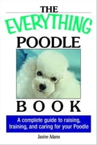 The Everything Poodle Book: A complete guide to raising, training, and caring for your poodle: A…