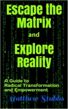 Escape the Matrix and Explore Reality: A Guide to Radical Transformation and Empowerment by Matthew Stubbs