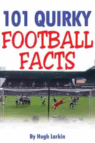 101 Quirky Football Facts by Hugh Larkin