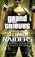 Grand Thieves & Tomb Raiders: How British Video Games Conquered the World by Rebecca Levene