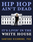 Hip Hop Ain't Dead: It's Livin' in the White House by Sanford Richmond