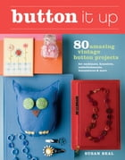 Button It Up: 80 Amazing Vintage Button Projects for Necklaces, Bracelets, Embellishments…