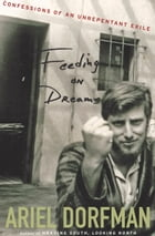 Feeding on Dreams: Confessions of an Unrepentant Exile by Ariel Dorfman