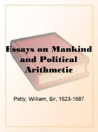 Essays On Mankind And Political Arithmetic by Sir William Petty