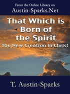 That Which is Born of the Spirit: The New Creation in Christ by T. Austin-Sparks