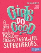 Girls Do Good: A colorful guide to changing the world with stories of real-life superheroes. by Jos Dirkx